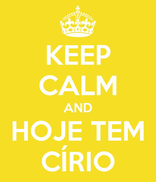 KEEP CALM AND HOJE TEM CÍRIO