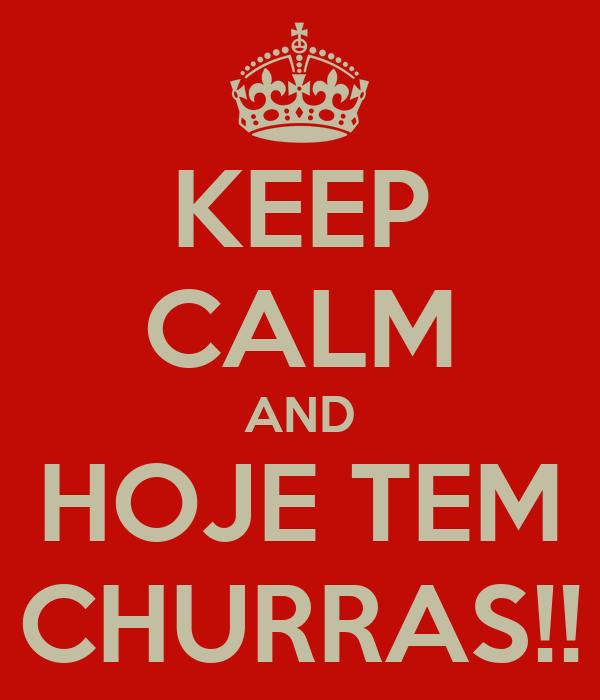 KEEP CALM AND HOJE TEM CHURRAS!!