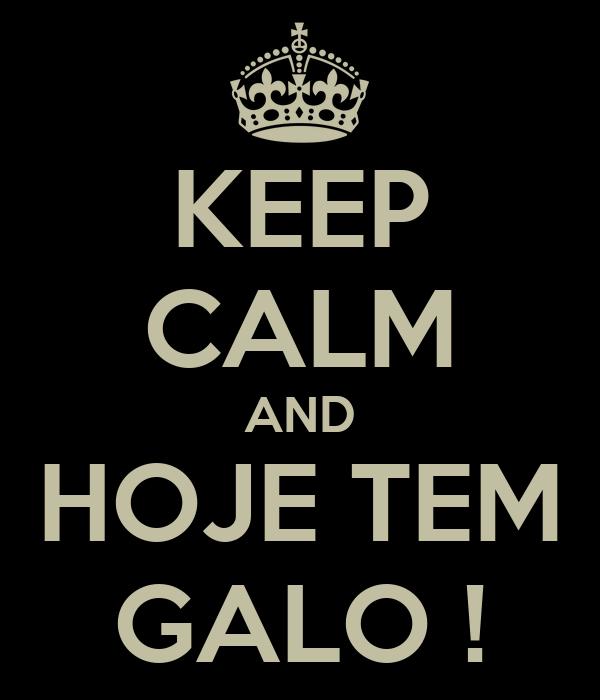KEEP CALM AND HOJE TEM GALO !