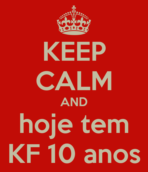 KEEP CALM AND hoje tem KF 10 anos