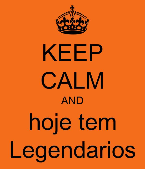 KEEP CALM AND hoje tem Legendarios