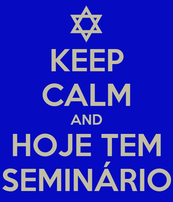 KEEP CALM AND HOJE TEM SEMINÁRIO