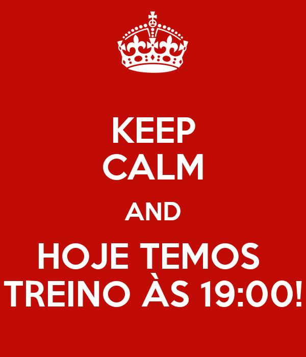 KEEP CALM AND HOJE TEMOS  TREINO ÀS 19:00!