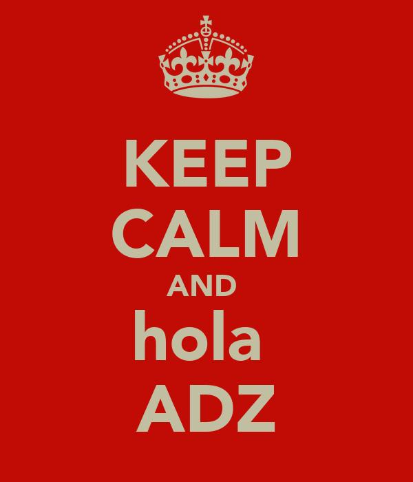 KEEP CALM AND  hola  ADZ