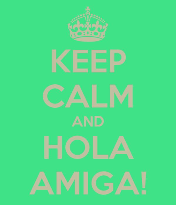 KEEP CALM AND HOLA AMIGA!