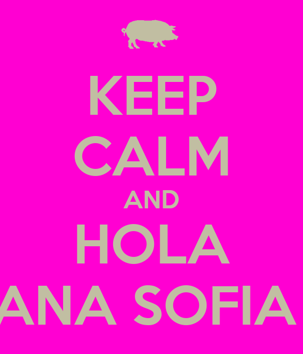 KEEP CALM AND HOLA ANA SOFIA