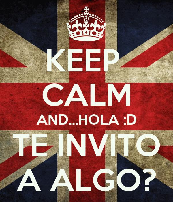 KEEP  CALM AND...HOLA :D TE INVITO A ALGO?