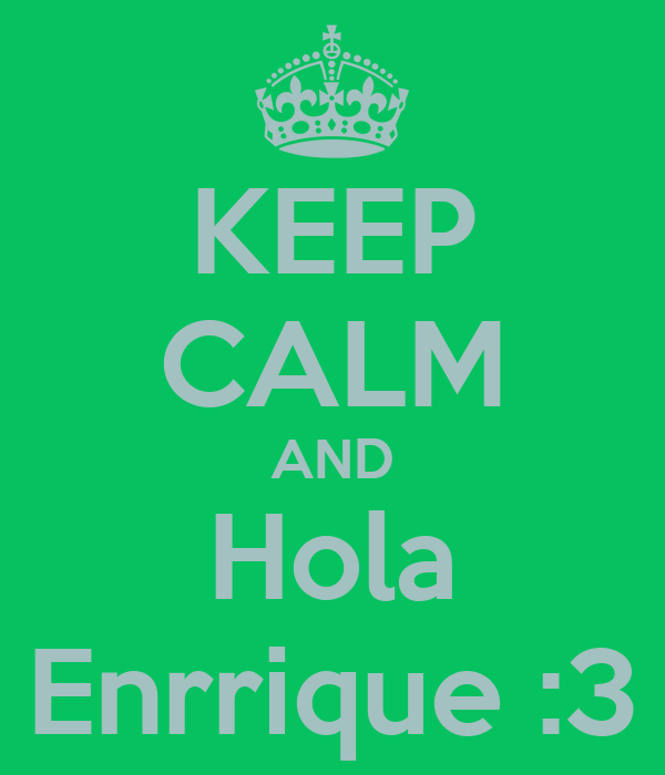 KEEP CALM AND Hola Enrrique :3
