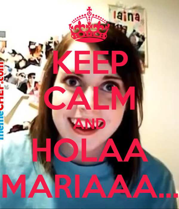 KEEP CALM AND HOLAA MARIAAA...