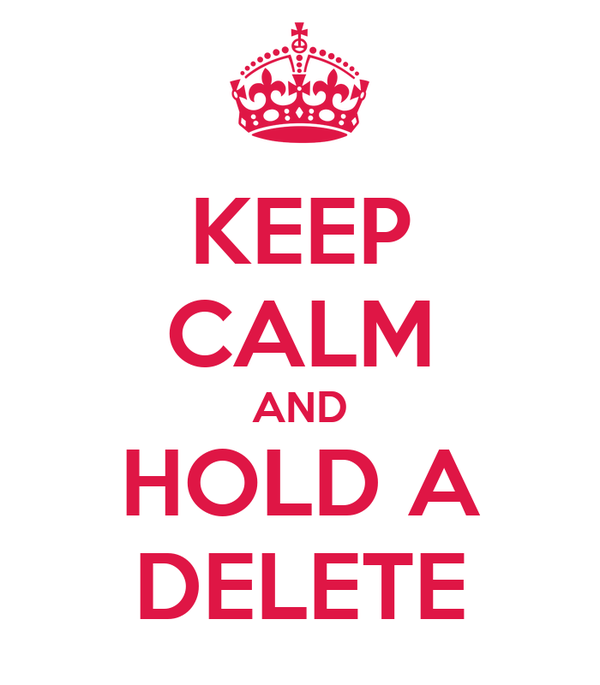 KEEP CALM AND HOLD A DELETE