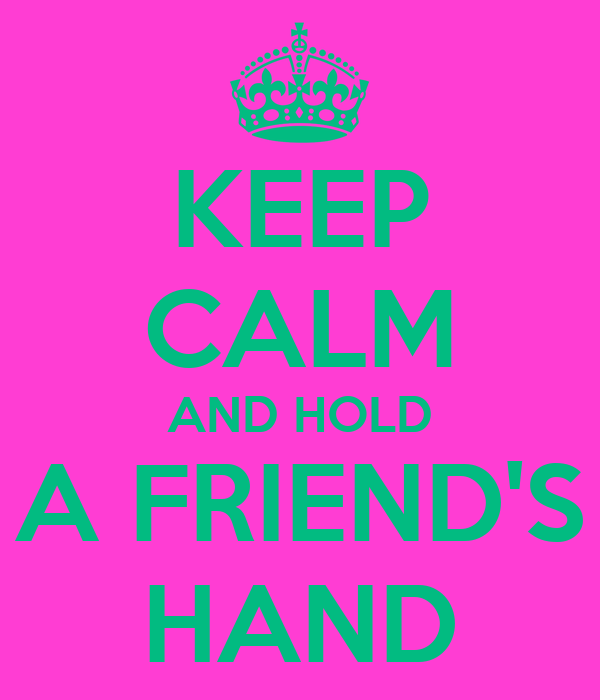 KEEP CALM AND HOLD A FRIEND'S HAND