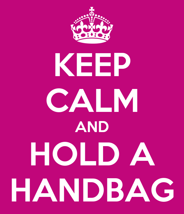 KEEP CALM AND HOLD A HANDBAG