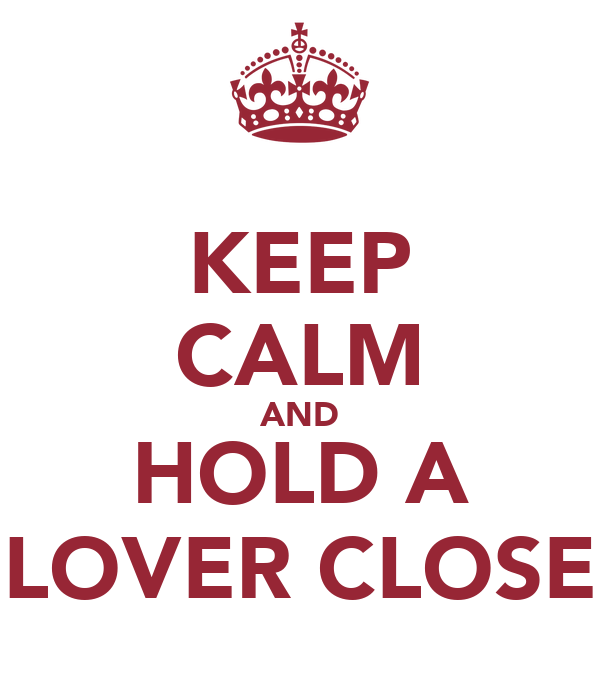 KEEP CALM AND HOLD A LOVER CLOSE