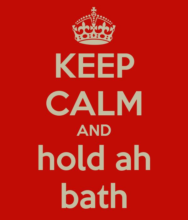 KEEP CALM AND hold ah bath