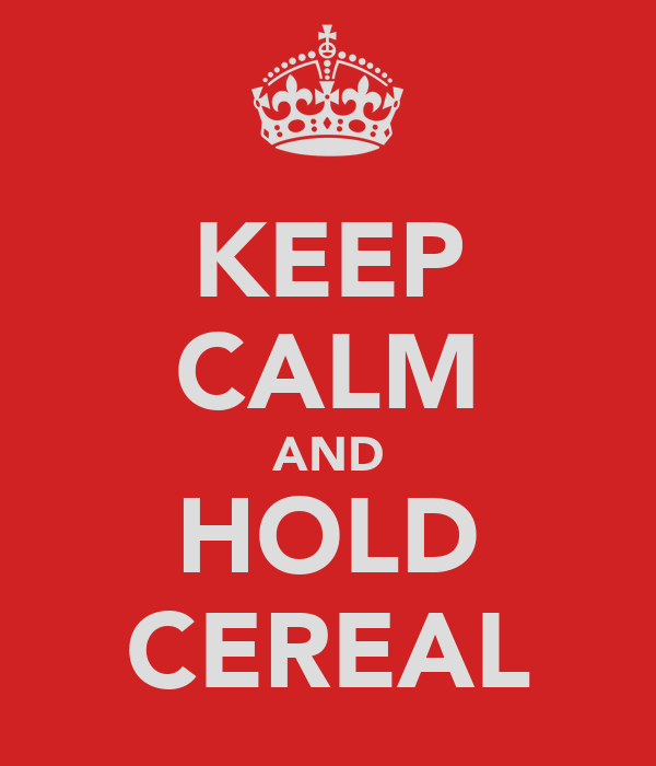 KEEP CALM AND HOLD CEREAL