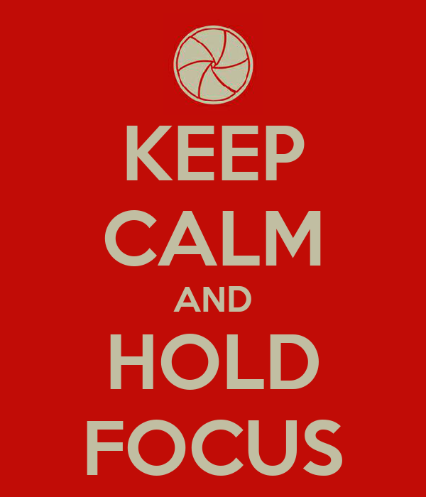 KEEP CALM AND HOLD FOCUS