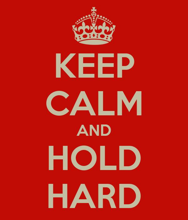 KEEP CALM AND HOLD HARD