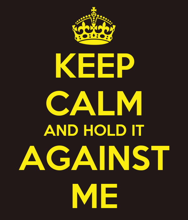 KEEP CALM AND HOLD IT AGAINST ME