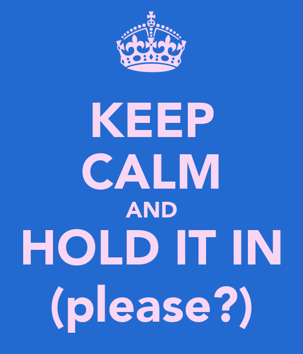 KEEP CALM AND HOLD IT IN (please?)