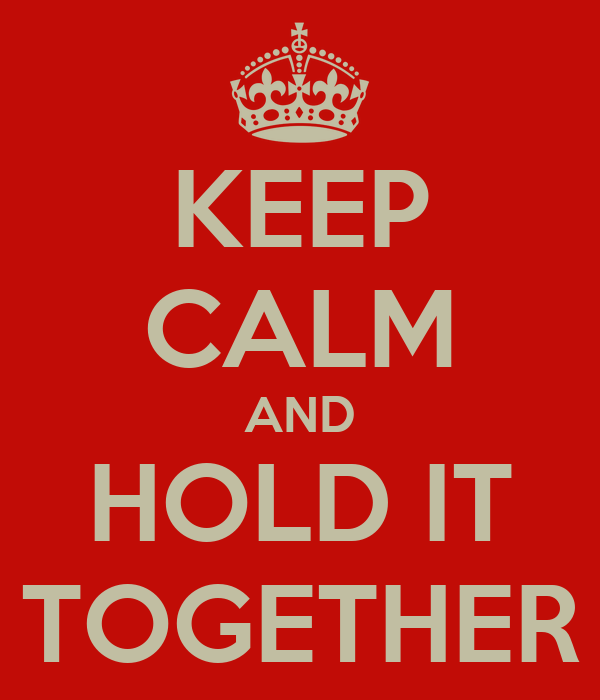 KEEP CALM AND HOLD IT TOGETHER