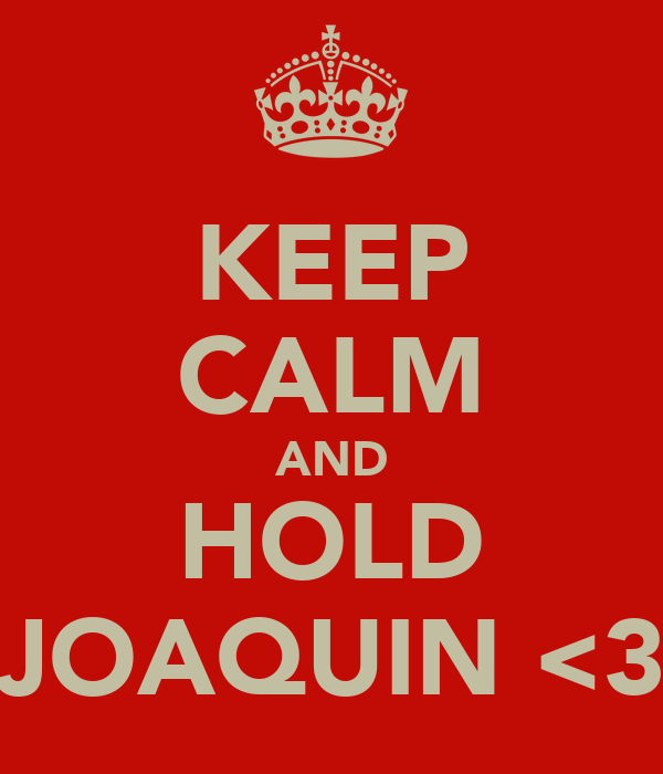 KEEP CALM AND HOLD JOAQUIN <3