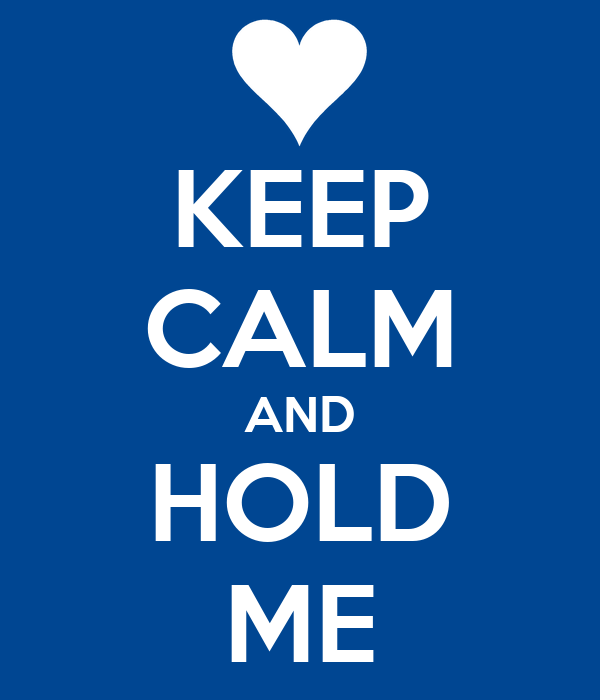 KEEP CALM AND HOLD ME