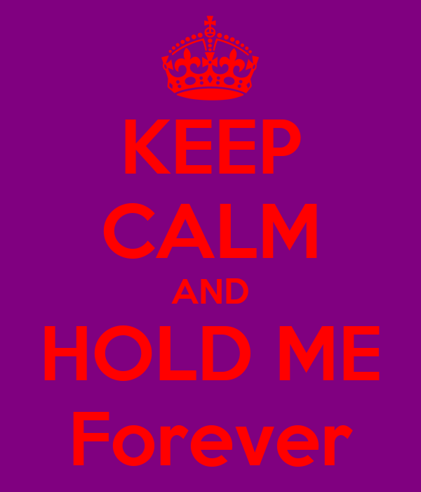 KEEP CALM AND HOLD ME Forever