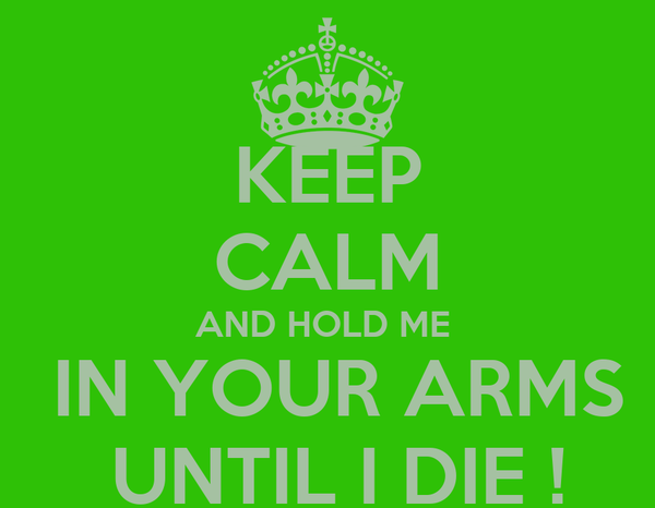 KEEP CALM AND HOLD ME   IN YOUR ARMS  UNTIL I DIE !