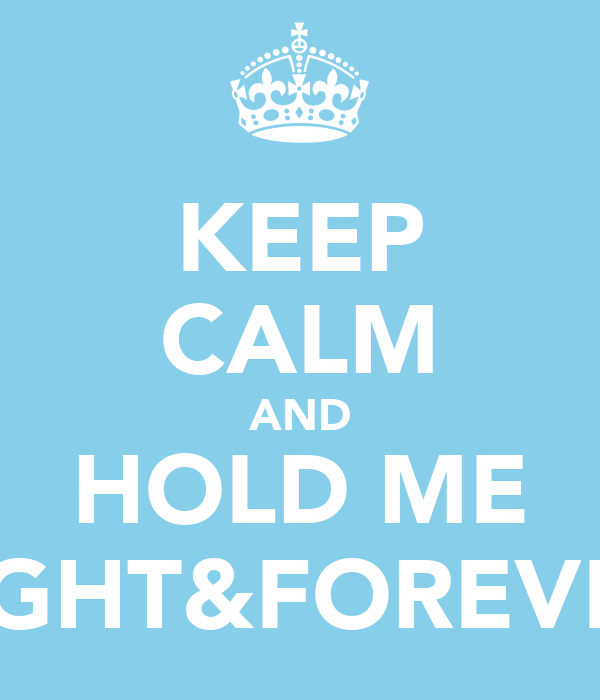 KEEP CALM AND HOLD ME TIGHT&FOREVER