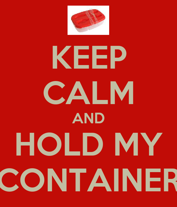KEEP CALM AND HOLD MY CONTAINER