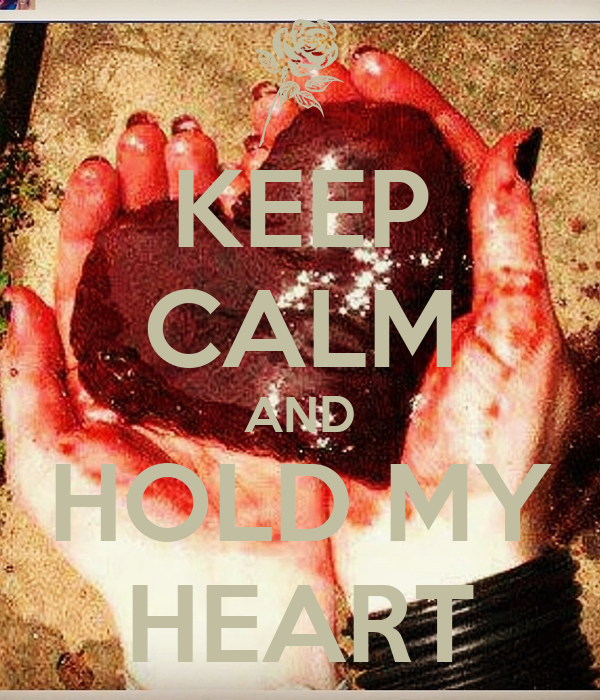 KEEP CALM AND HOLD MY HEART