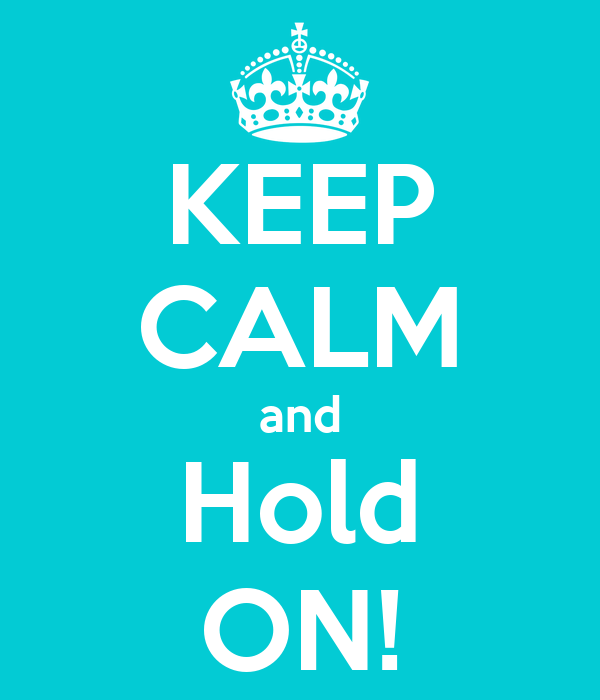 KEEP CALM and Hold ON!
