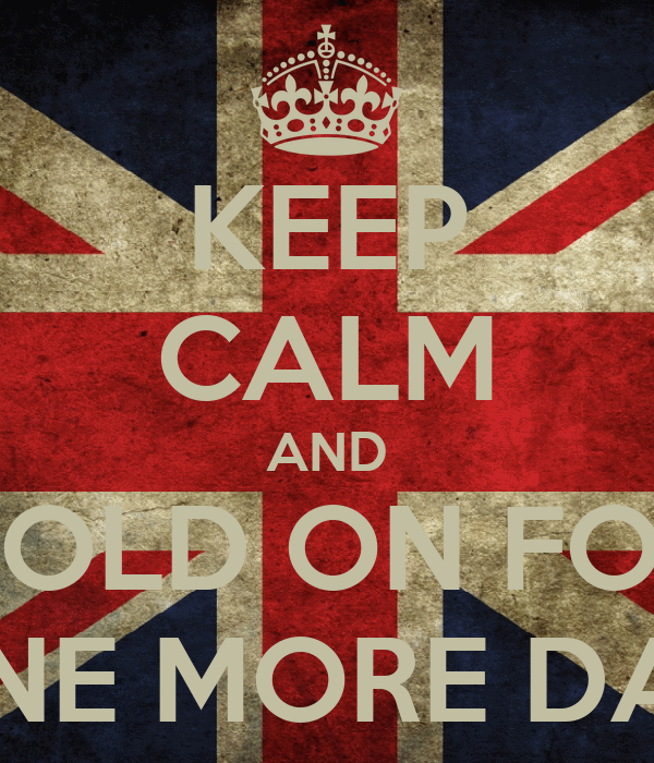 KEEP CALM AND HOLD ON FOR ONE MORE DAY