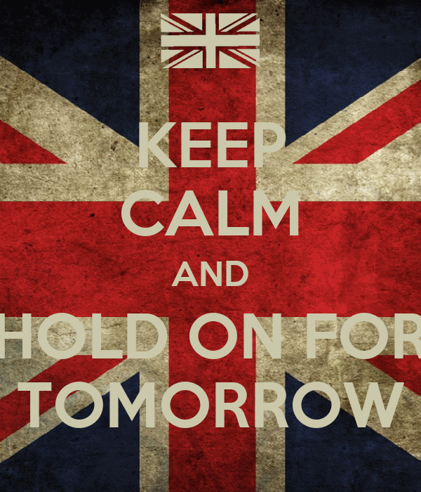 KEEP CALM AND HOLD ON FOR TOMORROW