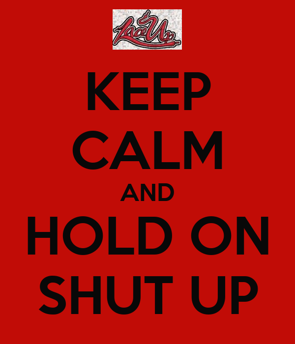 KEEP CALM AND HOLD ON SHUT UP