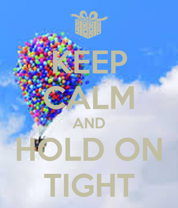 KEEP CALM AND HOLD ON TIGHT