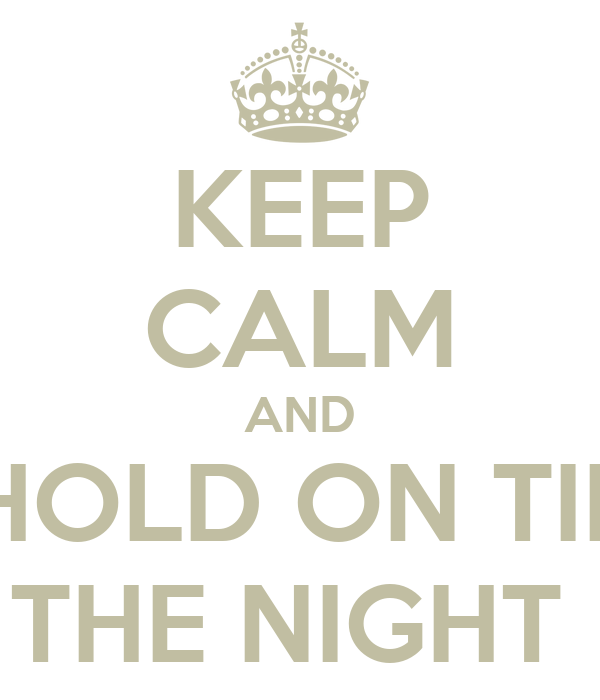 KEEP CALM AND HOLD ON TIL THE NIGHT