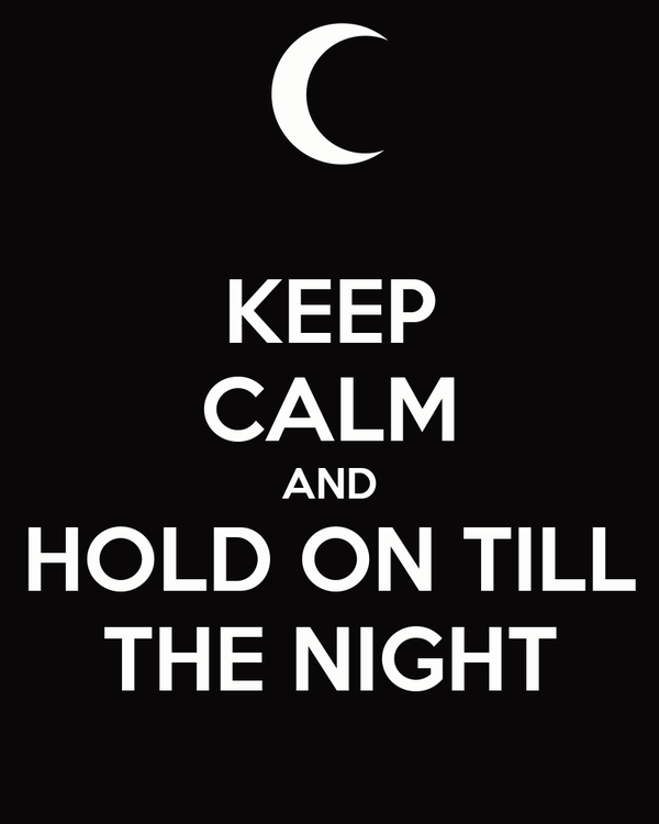 KEEP CALM AND HOLD ON TILL THE NIGHT
