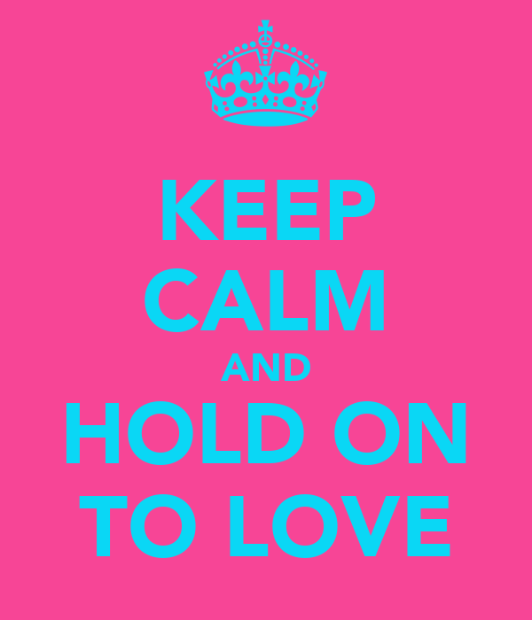 KEEP CALM AND HOLD ON TO LOVE