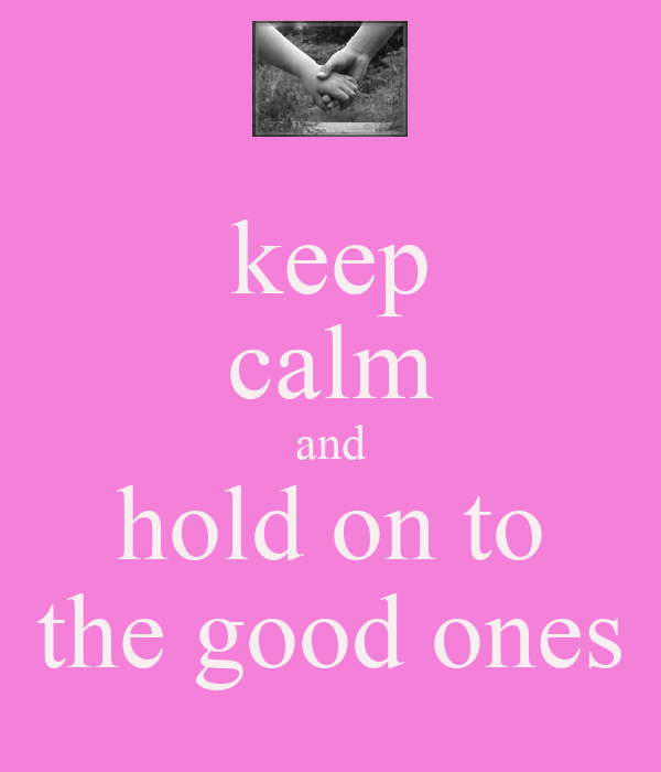 keep calm and hold on to the good ones