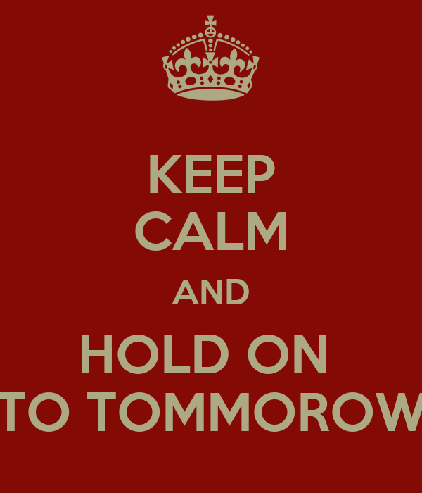 KEEP CALM AND HOLD ON  TO TOMMOROW
