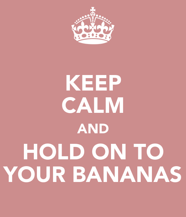 KEEP CALM AND HOLD ON TO YOUR BANANAS