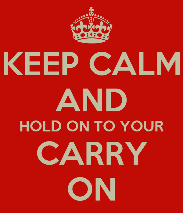 KEEP CALM AND HOLD ON TO YOUR CARRY ON