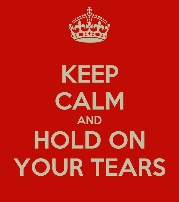 KEEP CALM AND HOLD ON YOUR TEARS