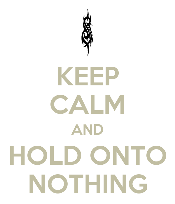KEEP CALM AND HOLD ONTO NOTHING
