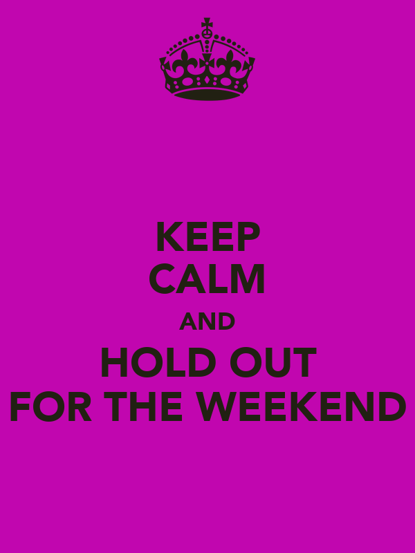 KEEP CALM AND HOLD OUT FOR THE WEEKEND