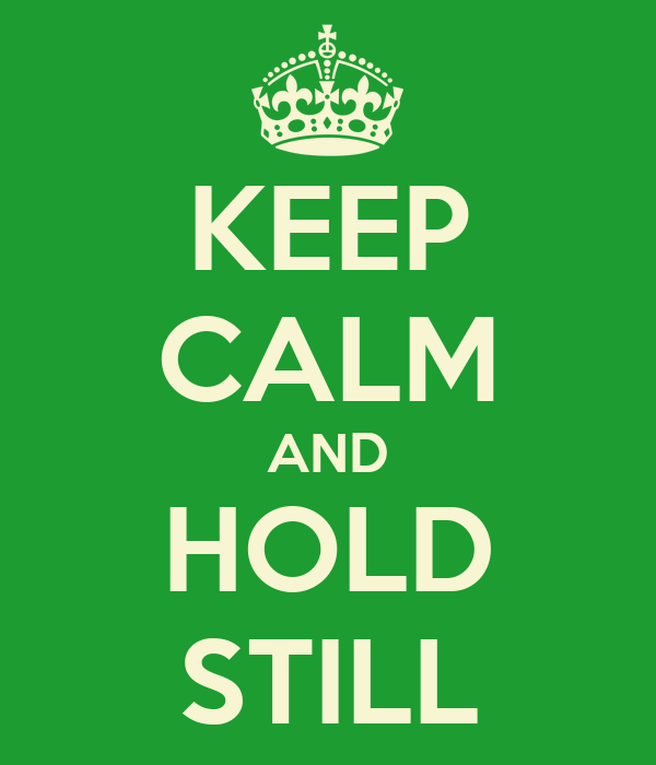KEEP CALM AND HOLD STILL