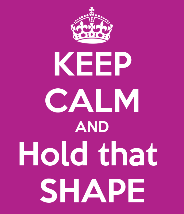 KEEP CALM AND Hold that  SHAPE