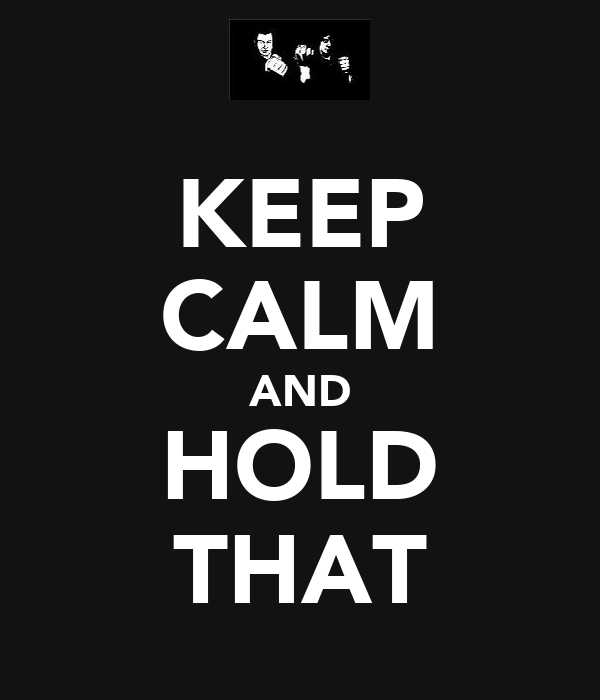 KEEP CALM AND HOLD THAT