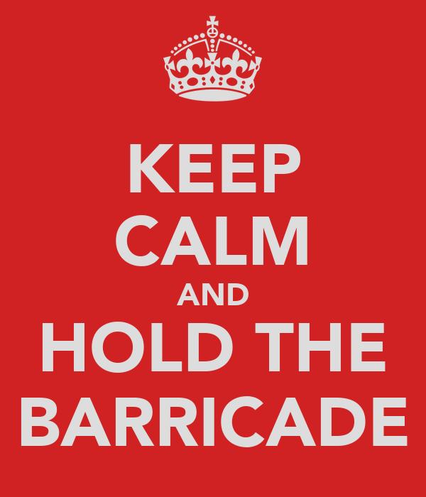 KEEP CALM AND HOLD THE BARRICADE